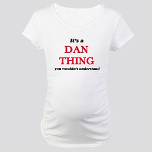 It's a Dan thing, you wouldn Maternity T-Shirt