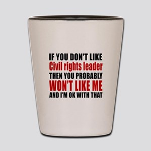 If You Do Not Like Civil rights leader Shot Glass