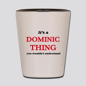 It's a Dominic thing, you wouldn&#3 Shot Glass