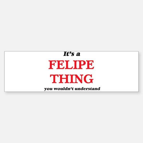 It's a Felipe thing, you wouldn Bumper Bumper Bumper Sticker