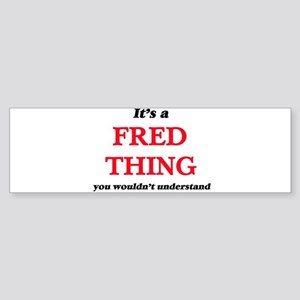 It's a Fred thing, you wouldn&# Bumper Sticker