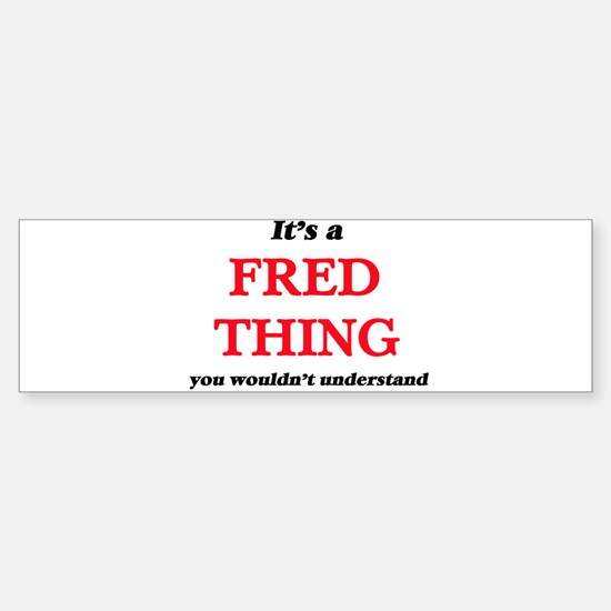 It's a Fred thing, you wouldn&# Bumper Bumper Bumper Sticker