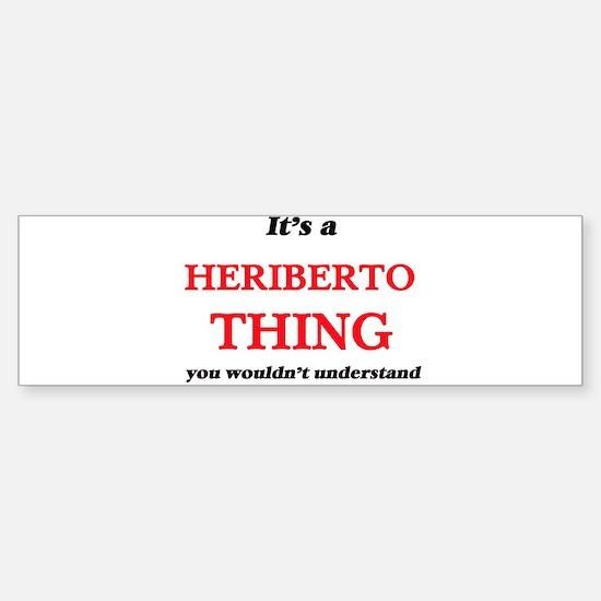 It's a Heriberto thing, you wou Bumper Bumper Bumper Sticker
