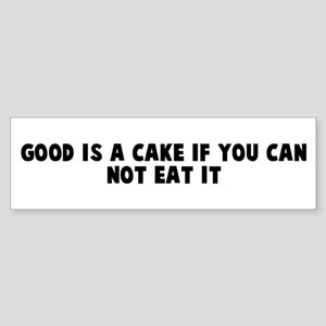 Good is a cake if you can not Bumper Sticker