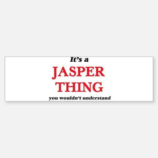 It's a Jasper thing, you wouldn Bumper Bumper Bumper Sticker