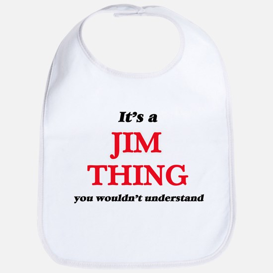 It's a Jim thing, you wouldn't un Baby Bib