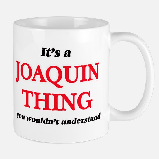 It's a Joaquin thing, you wouldn't un Mugs