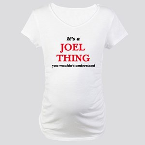It's a Joel thing, you would Maternity T-Shirt