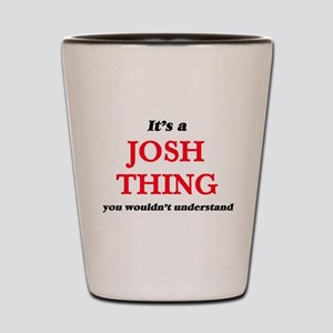 It's a Josh thing, you wouldn't Shot Glass