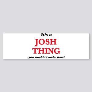 It's a Josh thing, you wouldn&# Bumper Sticker