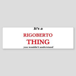 It's a Rigoberto thing, you wou Bumper Sticker