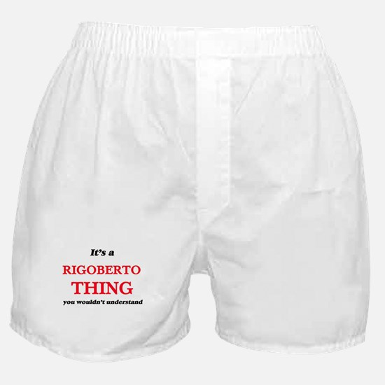 It's a Rigoberto thing, you would Boxer Shorts