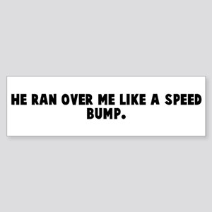 He ran over me like a speed b Bumper Sticker