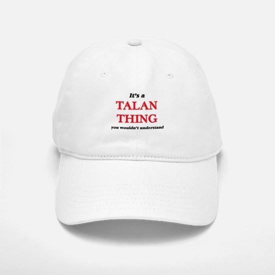 It's a Talan thing, you wouldn't under Baseball Baseball Cap