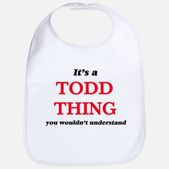 It's a Todd thing, you wouldn't u Baby Bib