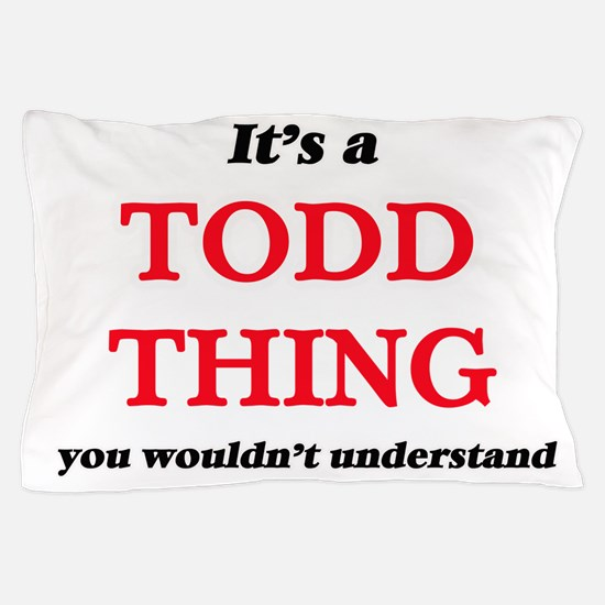 It's a Todd thing, you wouldn' Pillow Case