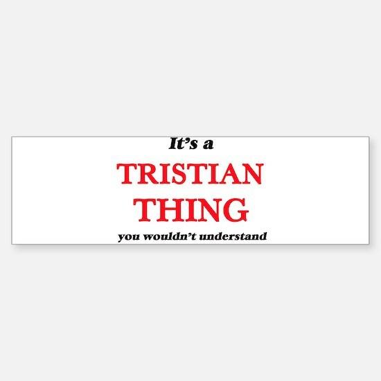 It's a Tristian thing, you woul Bumper Bumper Bumper Sticker