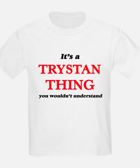 It's a Trystan thing, you wouldn't T-Shirt