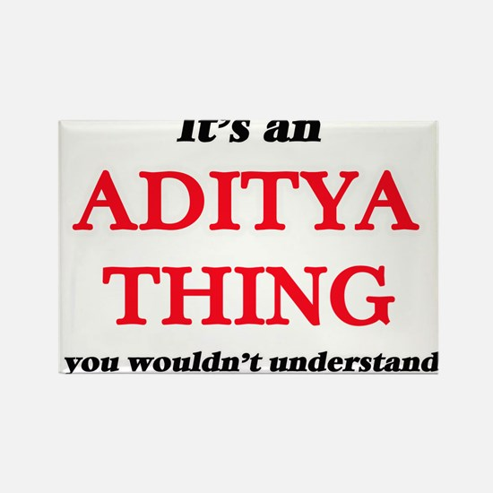 It's an Aditya thing, you wouldn't Magnets