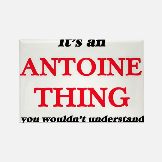 It's an Antoine thing, you wouldn' Magnets
