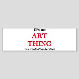 It's an Art thing, you wouldn&# Bumper Sticker