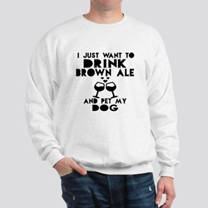 I Just Want To Drink Brown Ale Sweatshirt