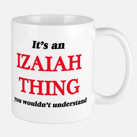 It's an Izaiah thing, you wouldn't un Mugs