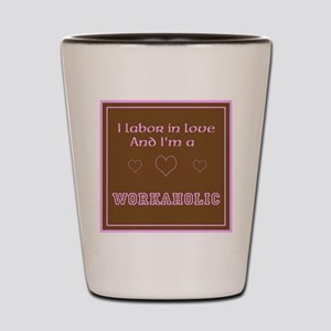 I Labor in Love and Im a Workaholic Shot Glass