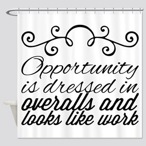 Opportunity is dressed in overalls Shower Curtain