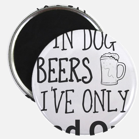 In Dog Beers I've Only Had One Magnets