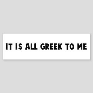 It is all Greek to me Bumper Sticker