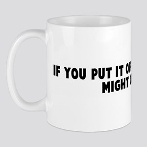 If you put it off long enough Mug