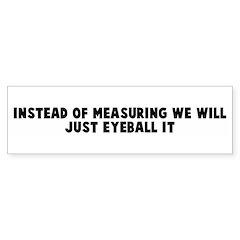 Instead of measuring we will Bumper Bumper Sticker