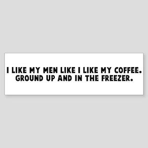 I like my men like I like my Bumper Sticker