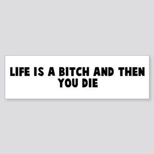 Life is a bitch and then you Bumper Sticker