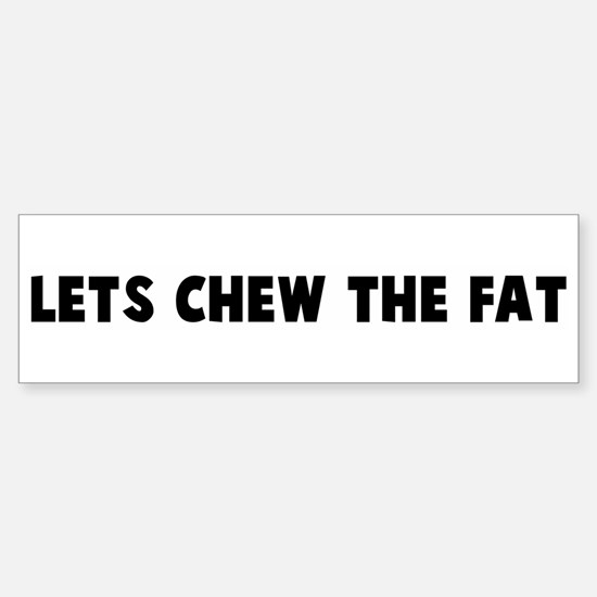 Lets chew the fat Bumper Bumper Bumper Sticker