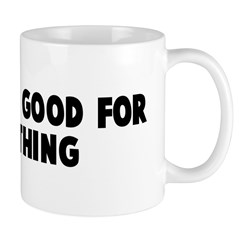 It will be good for something Mug