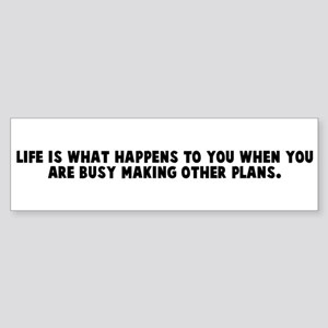 Life is what happens to you w Bumper Sticker