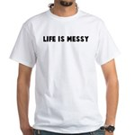 Life is messy White T-Shirt