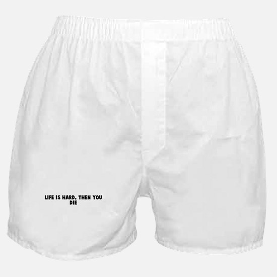 Life is hard then you die Boxer Shorts