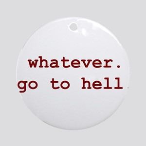 whatever. go to hell. Ornament (Round)