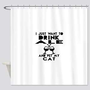 I Just Want To Drink Ale Shower Curtain