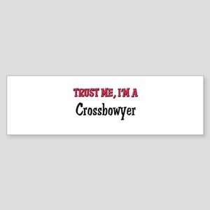 Trust Me I'm a Crossbowyer Bumper Sticker