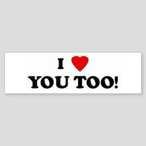 I Love YOU TOO! Bumper Sticker