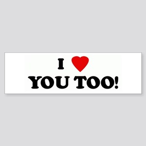 I Love YOU TOO! Bumper Sticker
