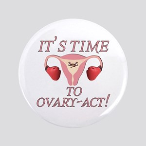 "It's Time to Ovary Act! 3.5"" Button"