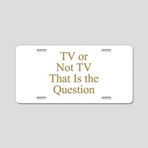 TV or Not TV That Is the Qu Aluminum License Plate