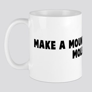 Make a mountain out of a mole Mug