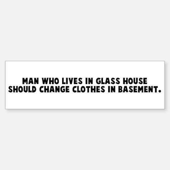 Man who lives in glass house Bumper Bumper Bumper Sticker