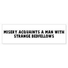 Misery acquaints a man with s Bumper Bumper Sticker